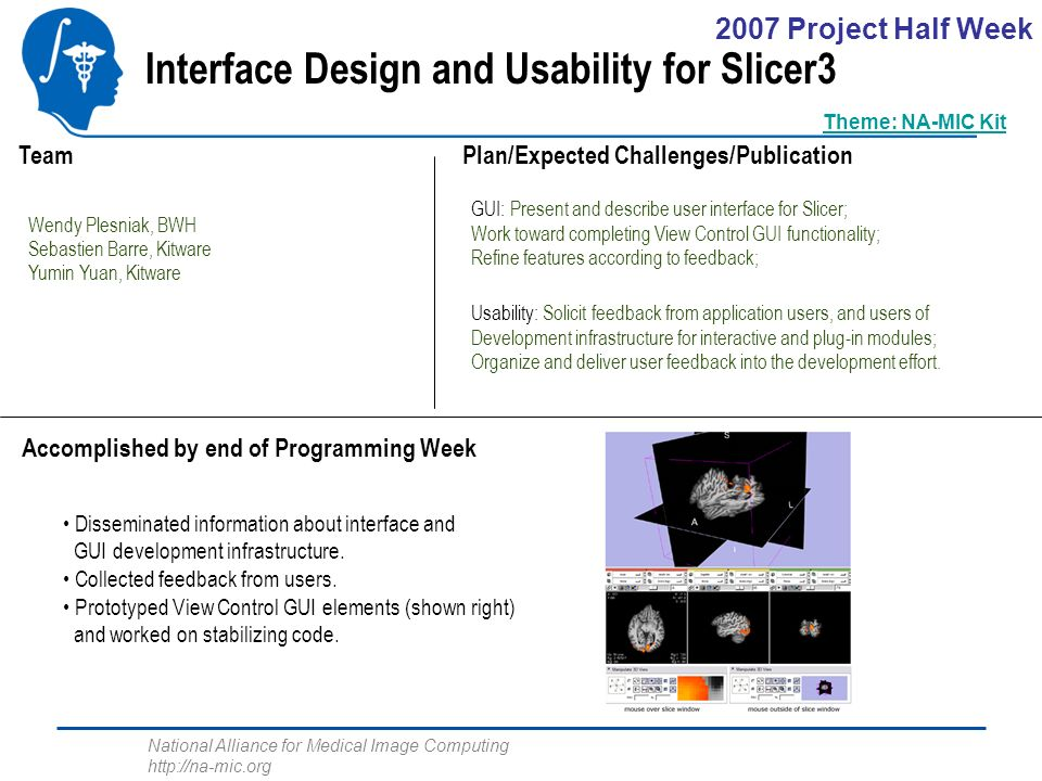National Alliance for Medical Image Computing http://na-mic.org Interface Design and Usability for Slicer3 Wendy Plesniak, BWH Sebastien Barre, Kitware Yumin Yuan, Kitware GUI: Present and describe user interface for Slicer; Work toward completing View Control GUI functionality; Refine features according to feedback; Plan/Expected Challenges/Publication Team Accomplished by end of Programming Week Disseminated information about interface and GUI development infrastructure.