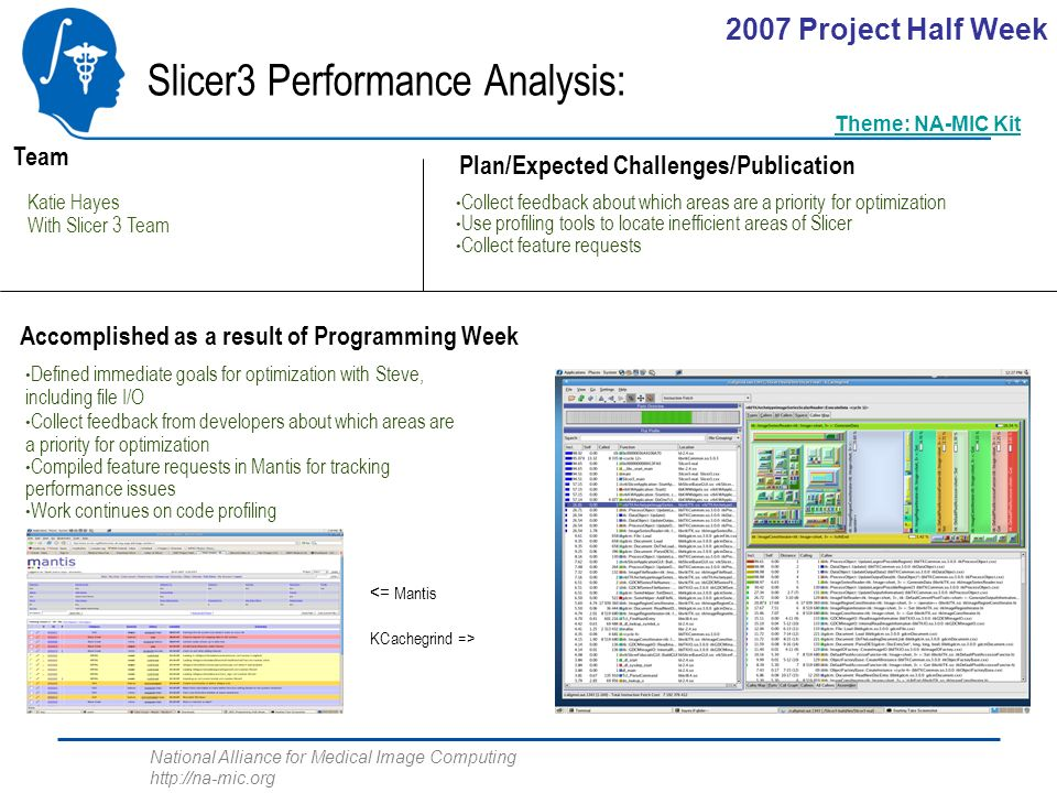 National Alliance for Medical Image Computing http://na-mic.org Slicer3 Performance Analysis: Katie Hayes With Slicer 3 Team Plan/Expected Challenges/Publication Team Accomplished as a result of Programming Week Collect feedback about which areas are a priority for optimization Use profiling tools to locate inefficient areas of Slicer Collect feature requests Defined immediate goals for optimization with Steve, including file I/O Collect feedback from developers about which areas are a priority for optimization Compiled feature requests in Mantis for tracking performance issues Work continues on code profiling <= Mantis KCachegrind => 2007 Project Half Week Theme: NA-MIC Kit