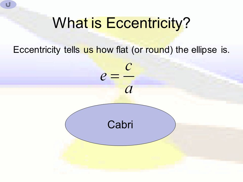 What is Eccentricity Eccentricity tells us how flat (or round) the ellipse is. Cabri