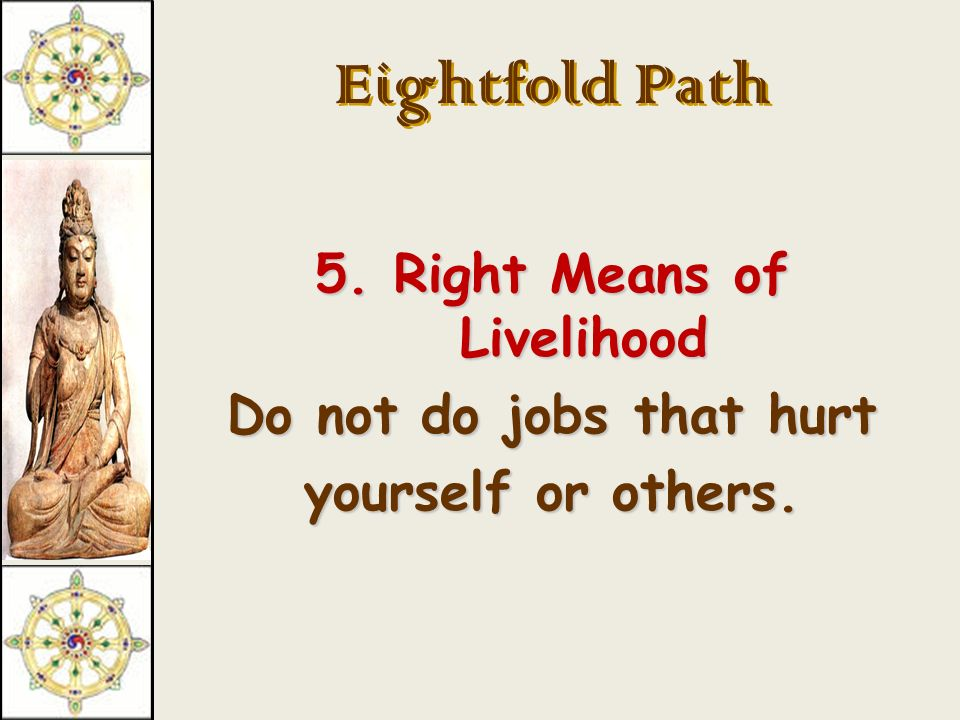 Eightfold Path 4. Right Action Do not do anything that is harmful to yourself or others.