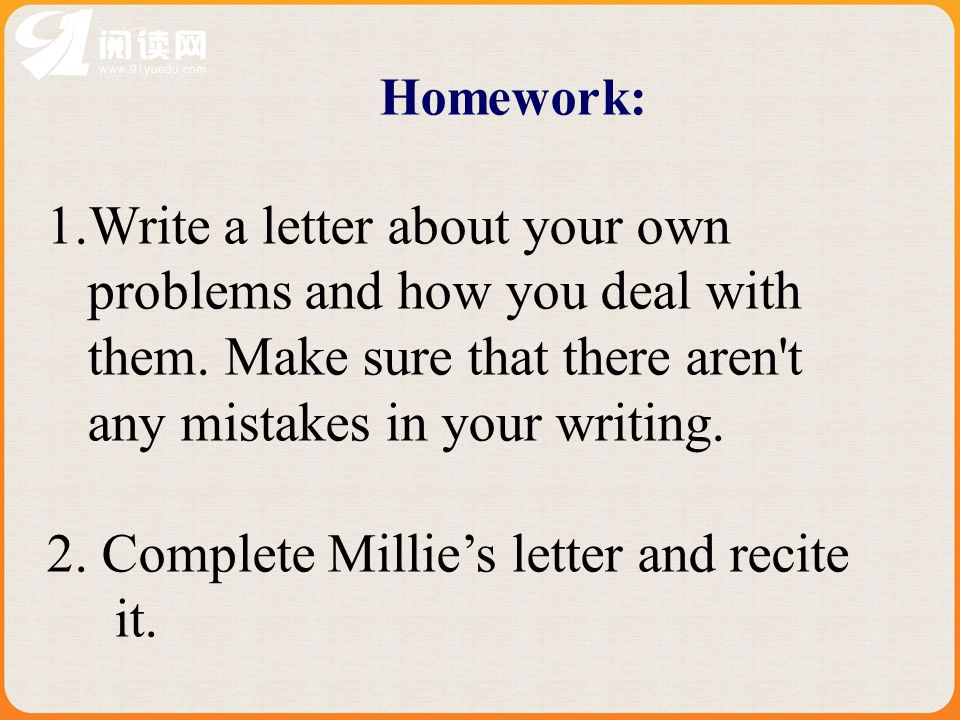 Homework: 1.Write a letter about your own problems and how you deal with them.