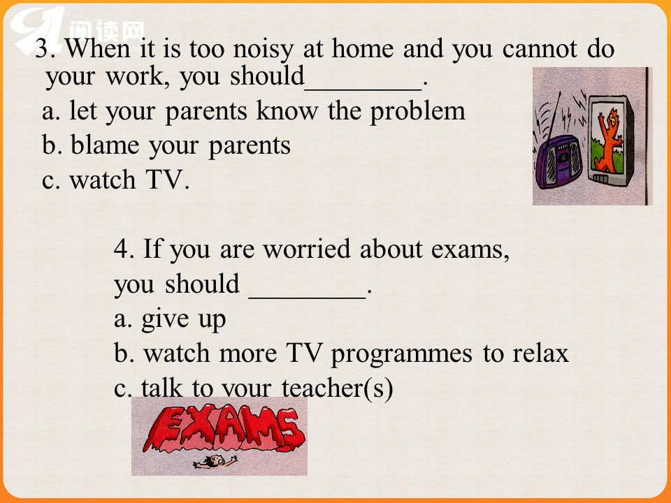 3.When it is too noisy at home and you cannot do your work, you should________.