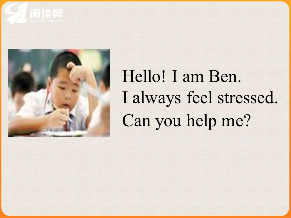 Hello! I am Ben. I always feel stressed. Can you help me?