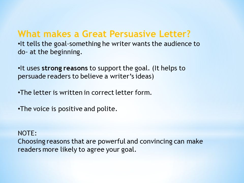"what does persuasive writing mean to Persuasive writing is a fixture of modern life—found in advertising, newspaper editorials, blogs, and political speeches often persuasive writing assignments and test prompts concern contemporary issues, for example: ""the school board is debating on whether or not to ban cell phone use in school."