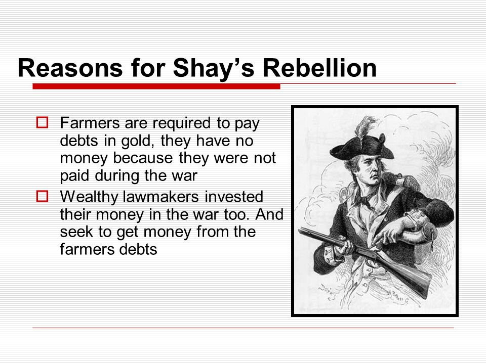 Reasons for Shay's Rebellion  Farmers are required to pay debts in gold, they have no money because they were not paid during the war  Wealthy lawmakers invested their money in the war too.