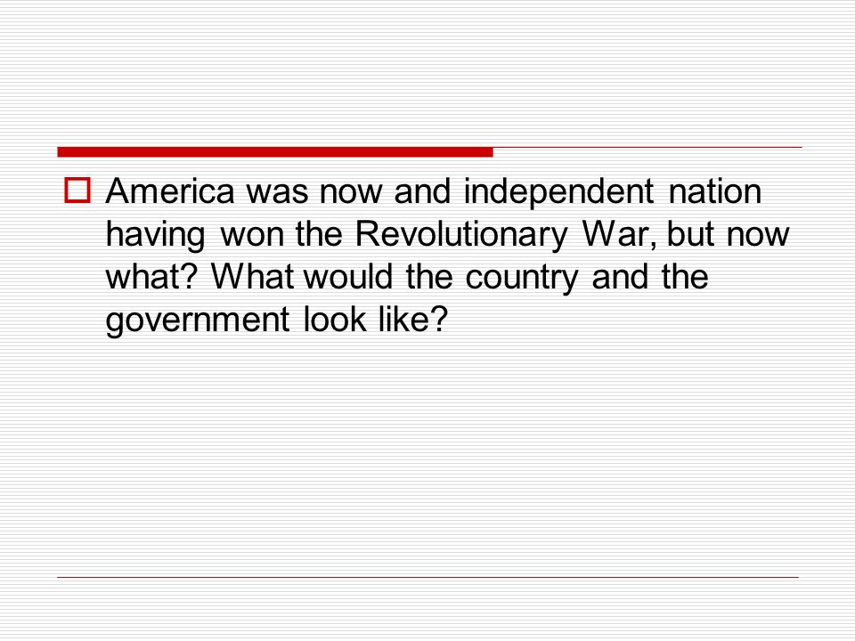  America was now and independent nation having won the Revolutionary War, but now what.