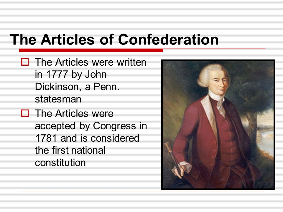 The Articles of Confederation  The Articles were written in 1777 by John Dickinson, a Penn.