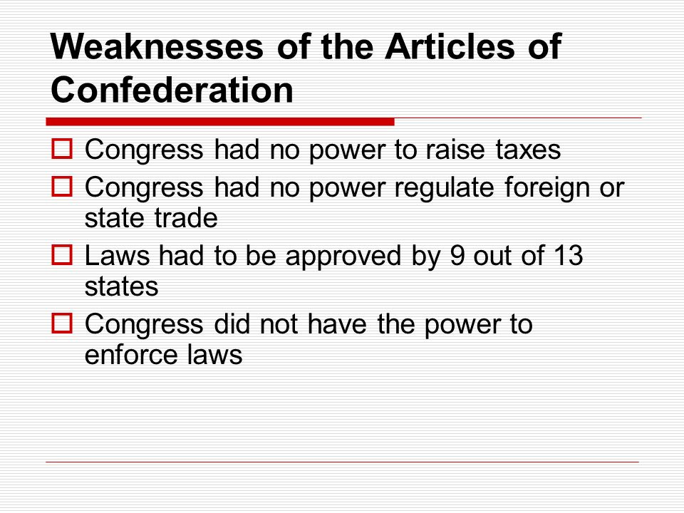 Weaknesses of the Articles of Confederation  Congress had no power to raise taxes  Congress had no power regulate foreign or state trade  Laws had to be approved by 9 out of 13 states  Congress did not have the power to enforce laws