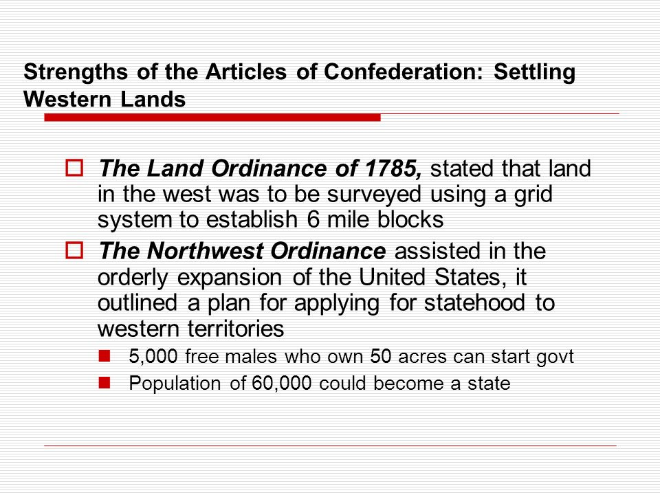 Strengths of the Articles of Confederation: Settling Western Lands  The Land Ordinance of 1785, stated that land in the west was to be surveyed using a grid system to establish 6 mile blocks  The Northwest Ordinance assisted in the orderly expansion of the United States, it outlined a plan for applying for statehood to western territories 5,000 free males who own 50 acres can start govt Population of 60,000 could become a state