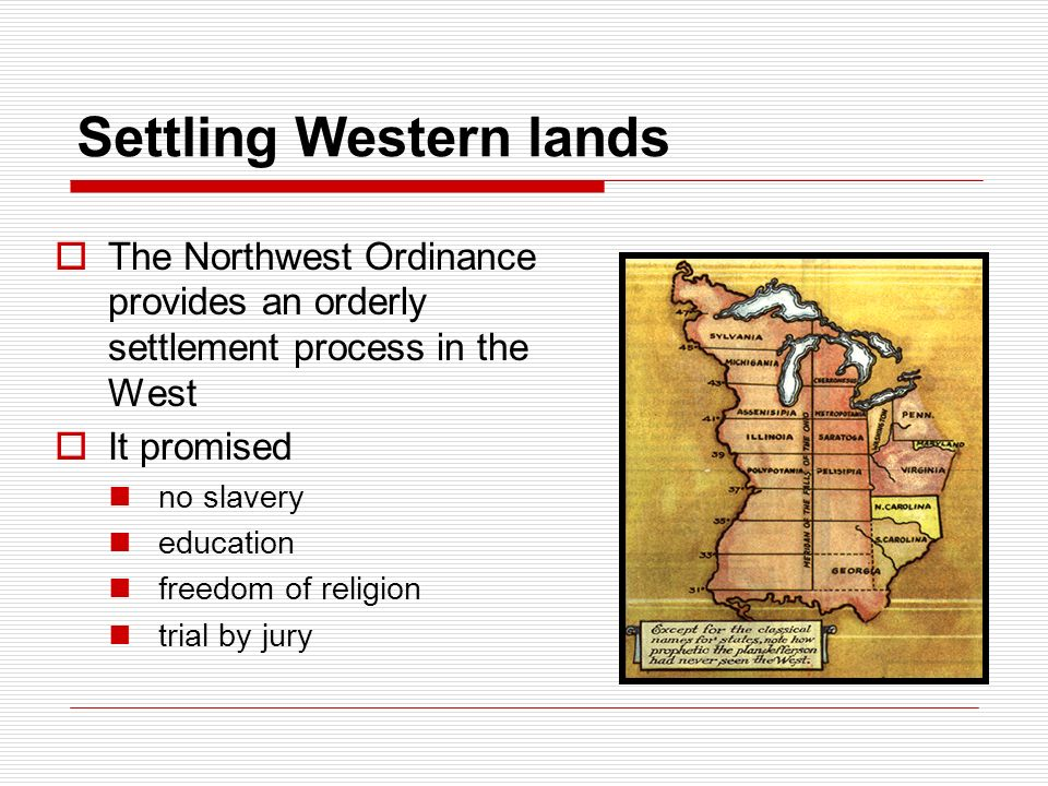Settling Western lands  The Northwest Ordinance provides an orderly settlement process in the West  It promised no slavery education freedom of religion trial by jury