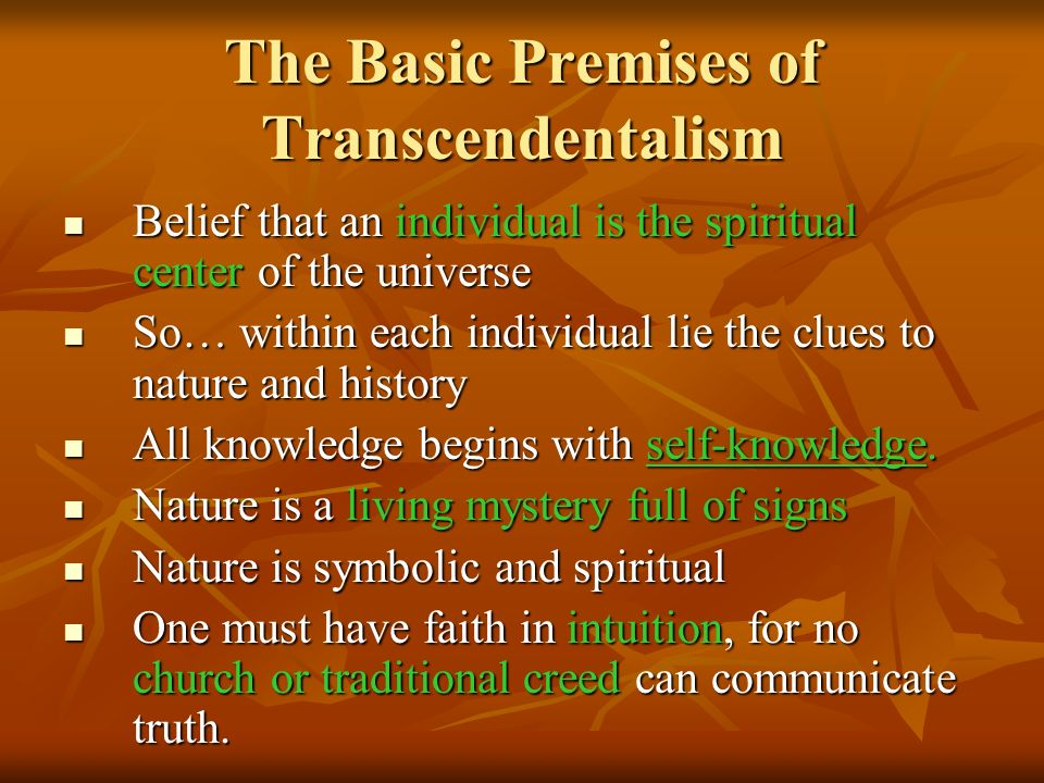 The Basic Premises of Transcendentalism Belief that an individual is the spiritual center of the universe Belief that an individual is the spiritual center of the universe So… within each individual lie the clues to nature and history So… within each individual lie the clues to nature and history All knowledge begins with self-knowledge.