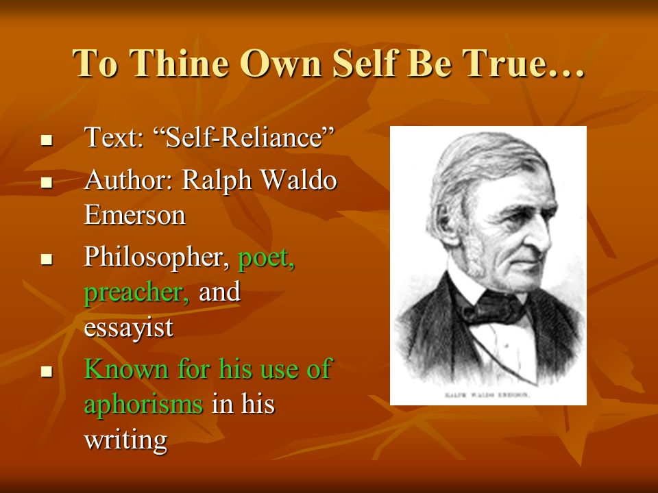 To Thine Own Self Be True… Text: Self-Reliance Text: Self-Reliance Author: Ralph Waldo Emerson Author: Ralph Waldo Emerson Philosopher, poet, preacher, and essayist Philosopher, poet, preacher, and essayist Known for his use of aphorisms in his writing Known for his use of aphorisms in his writing