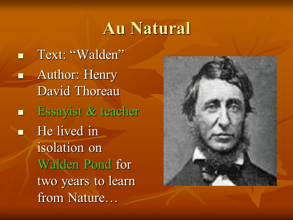 Au Natural Text: Walden Text: Walden Author: Henry David Thoreau Author: Henry David Thoreau Essayist & teacher Essayist & teacher He lived in isolation on Walden Pond for two years to learn from Nature… He lived in isolation on Walden Pond for two years to learn from Nature…