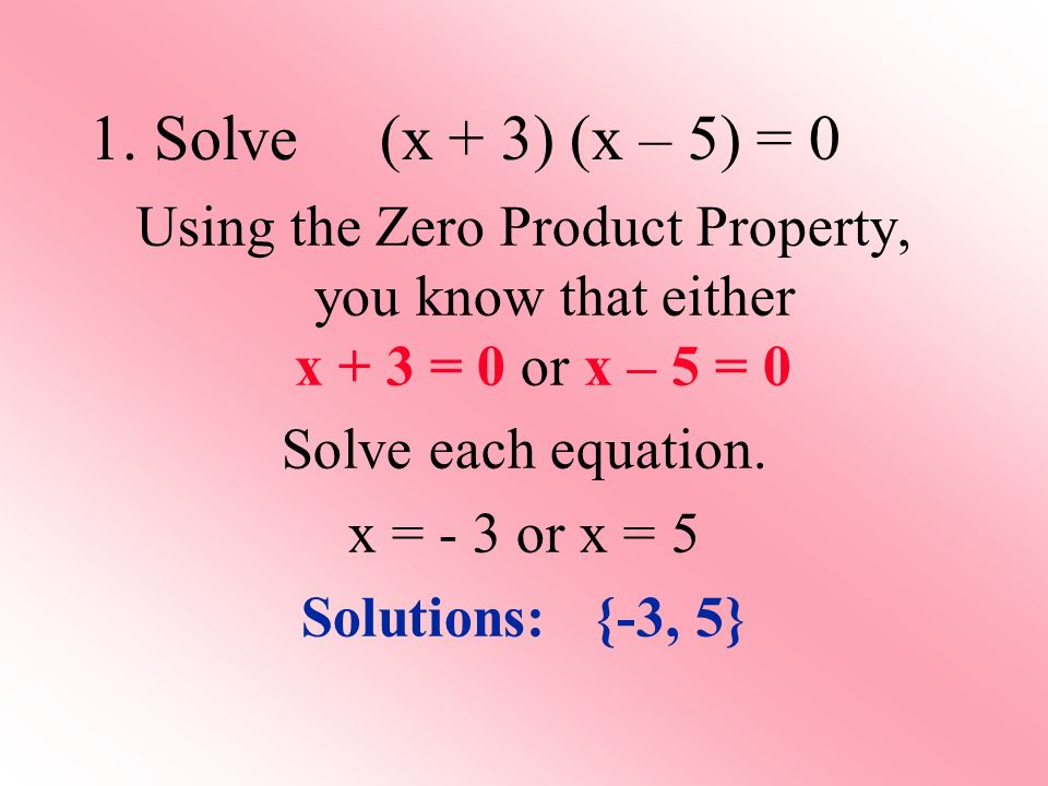 Using the Zero Product Property, you know that either x + 3 = 0 or x – 5 = 0 Solve each equation.