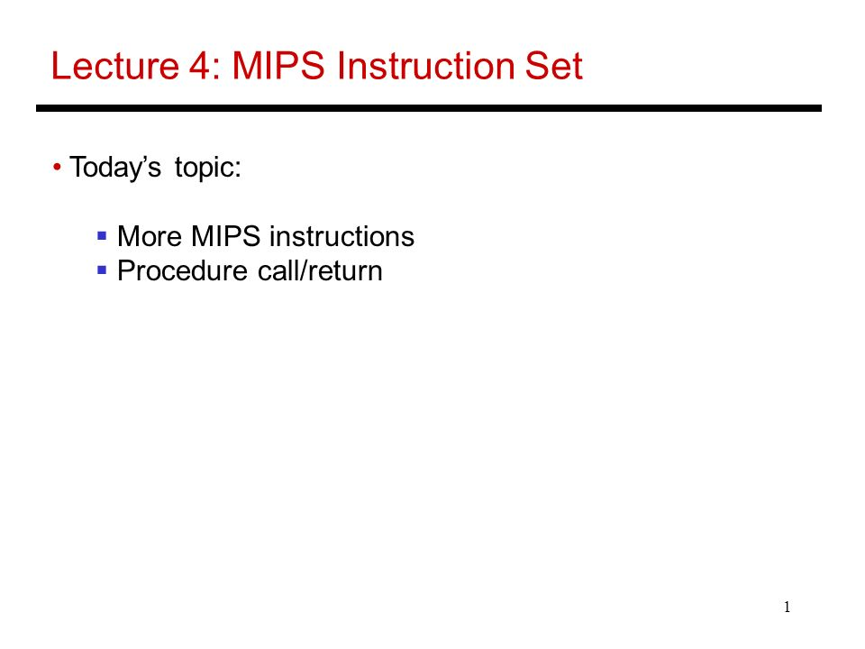 1 Lecture 4: MIPS Instruction Set Today's topic:  More MIPS instructions  Procedure call/return