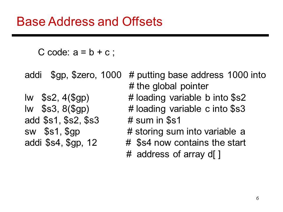 6 Base Address and Offsets C code: a = b + c ; addi $gp, $zero, 1000 # putting base address 1000 into # the global pointer lw $s2, 4($gp) # loading va