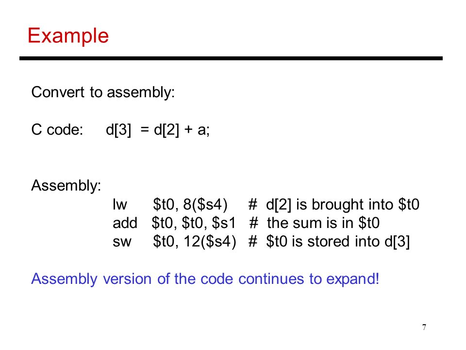 7 Example Convert to assembly: C code: d[3] = d[2] + a; Assembly: lw $t0, 8($s4) # d[2] is brought into $t0 add $t0, $t0, $s1 # the sum is in $t0 sw $