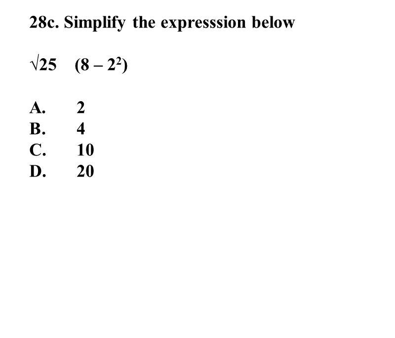 28c. Simplify the expresssion below √25 (8 – 2 2 ) A.2 B.4 C.10 D.20