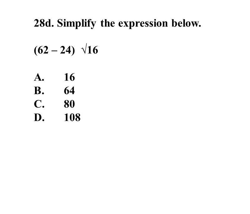 28d. Simplify the expression below. (62 – 24) √16 A.16 B.64 C.80 D. 108