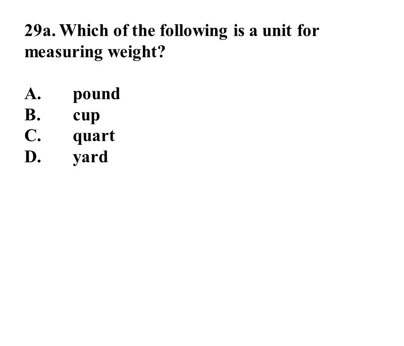 29a. Which of the following is a unit for measuring weight A.pound B.cup C.quart D.yard