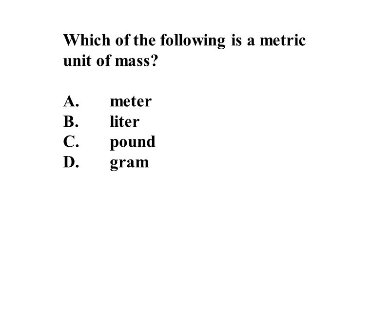 Which of the following is a metric unit of mass A.meter B.liter C.pound D.gram