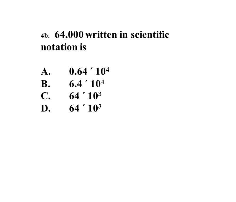 4b. 64,000 written in scientific notation is A.0.64 ´ 10 4 B.6.4 ´ 10 4 C.64 ´ 10 3 D.64 ´ 10 3
