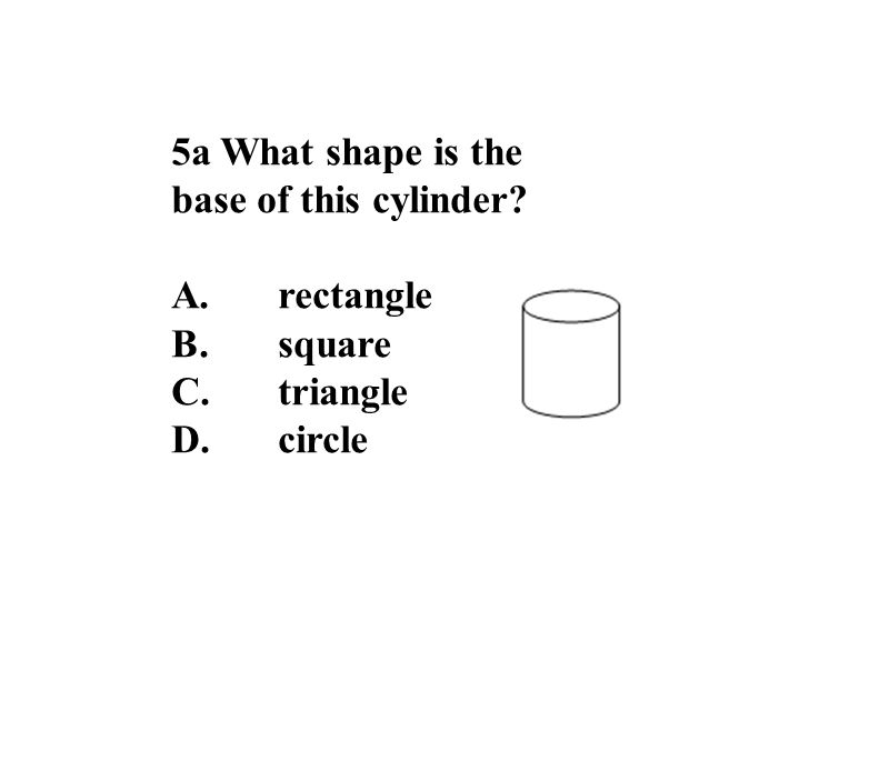 5a What shape is the base of this cylinder A.rectangle B.square C.triangle D.circle