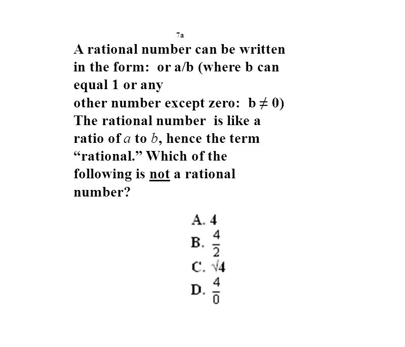 7a A rational number can be written in the form: or a/b (where b can equal 1 or any other number except zero: b ≠ 0) The rational number is like a ratio of a to b, hence the term rational. Which of the following is not a rational number