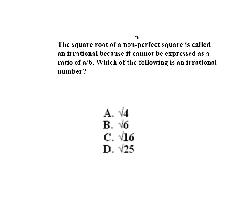 7b The square root of a non-perfect square is called an irrational because it cannot be expressed as a ratio of a/b.