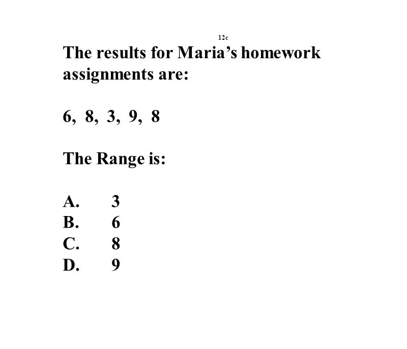 12c The results for Maria's homework assignments are: 6, 8, 3, 9, 8 The Range is: A.3 B.6 C.8 D.9