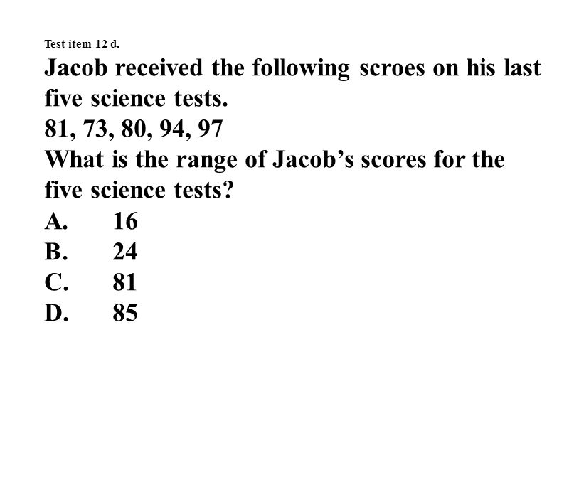 Test item 12 d. Jacob received the following scroes on his last five science tests.