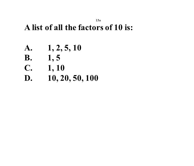 13a A list of all the factors of 10 is: A.1, 2, 5, 10 B.1, 5 C.1, 10 D.10, 20, 50, 100