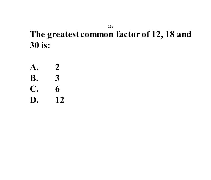 13c The greatest common factor of 12, 18 and 30 is: A.2 B.3 C.6 D.12