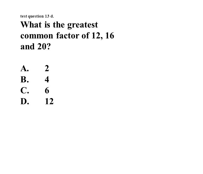 test question 13 d. What is the greatest common factor of 12, 16 and 20 A.2 B.4 C.6 D.12