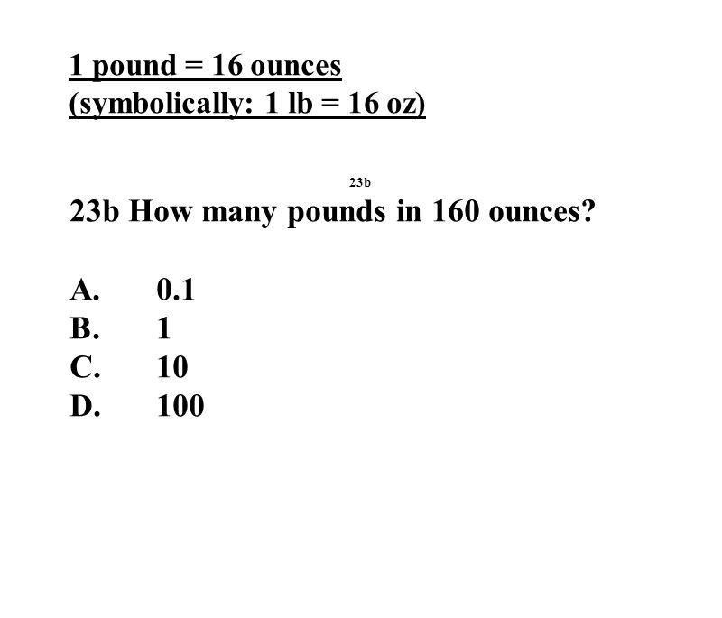 1 pound = 16 ounces (symbolically: 1 lb = 16 oz) 23b 23b How many pounds in 160 ounces.