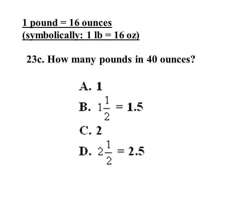 23c. How many pounds in 40 ounces 1 pound = 16 ounces (symbolically: 1 lb = 16 oz)