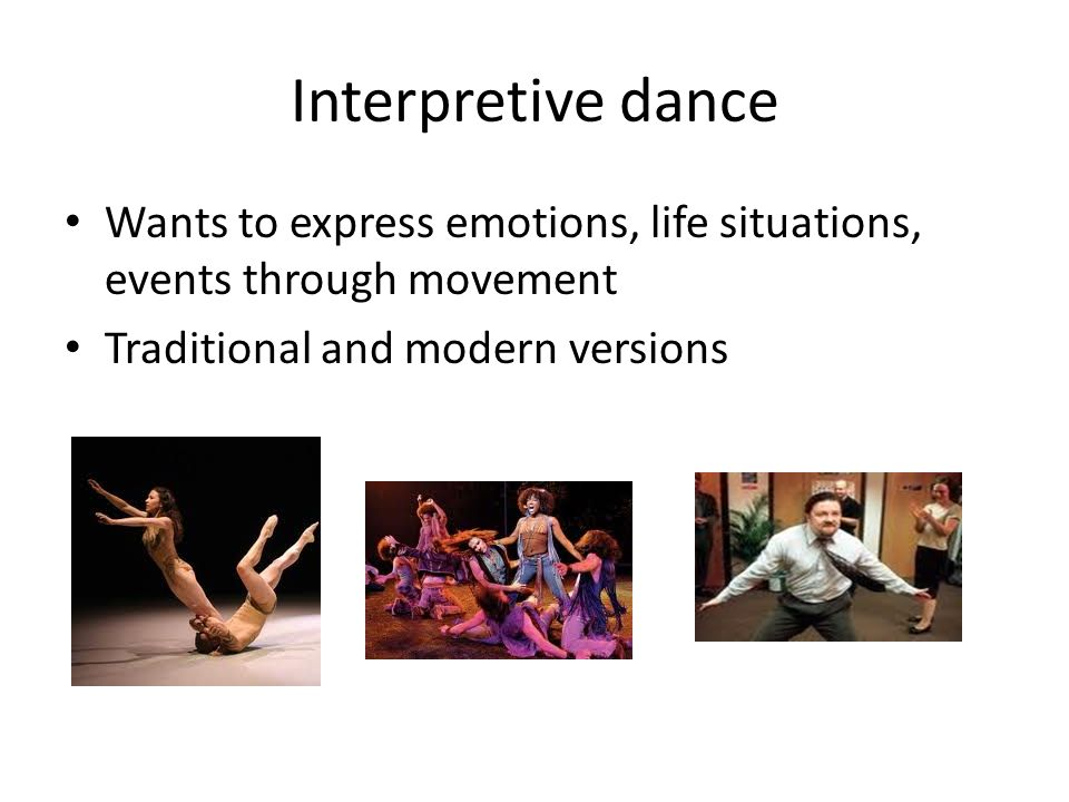 Interpretive dance Wants to express emotions, life situations, events through movement Traditional and modern versions