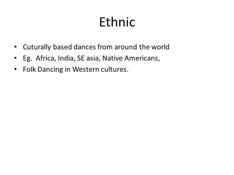 Ethnic Cuturally based dances from around the world Eg.