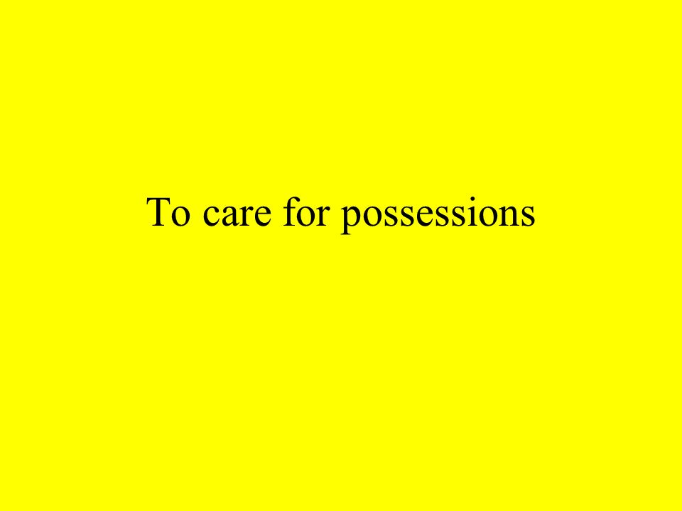To care for possessions