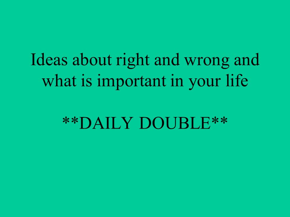 Ideas about right and wrong and what is important in your life **DAILY DOUBLE**