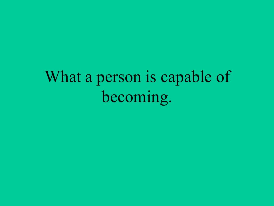 What a person is capable of becoming.