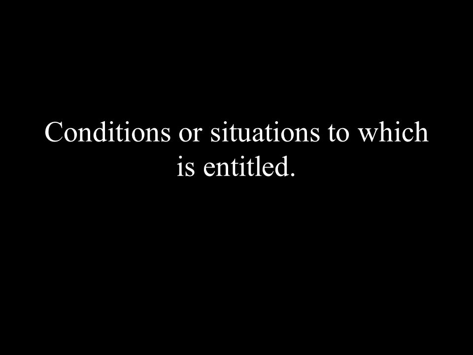 Conditions or situations to which is entitled.