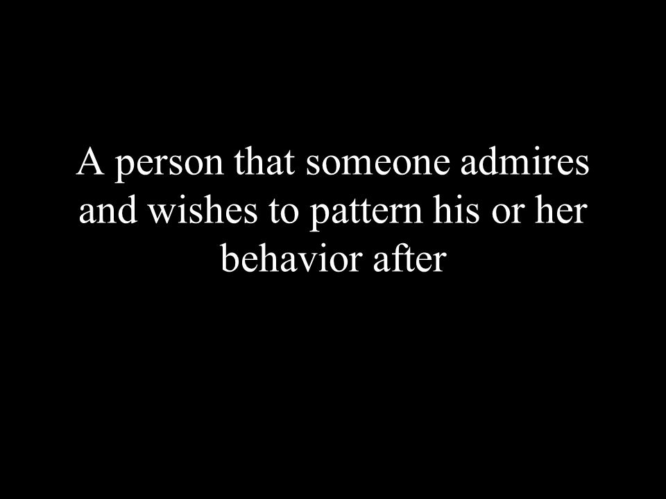 A person that someone admires and wishes to pattern his or her behavior after