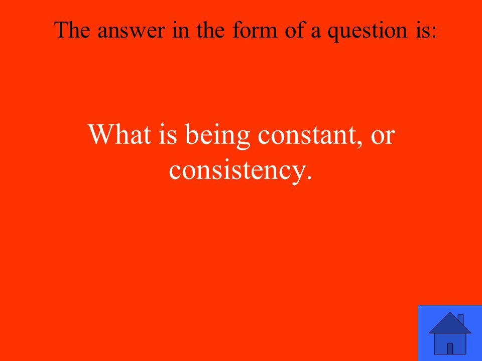 What is being constant, or consistency. The answer in the form of a question is: