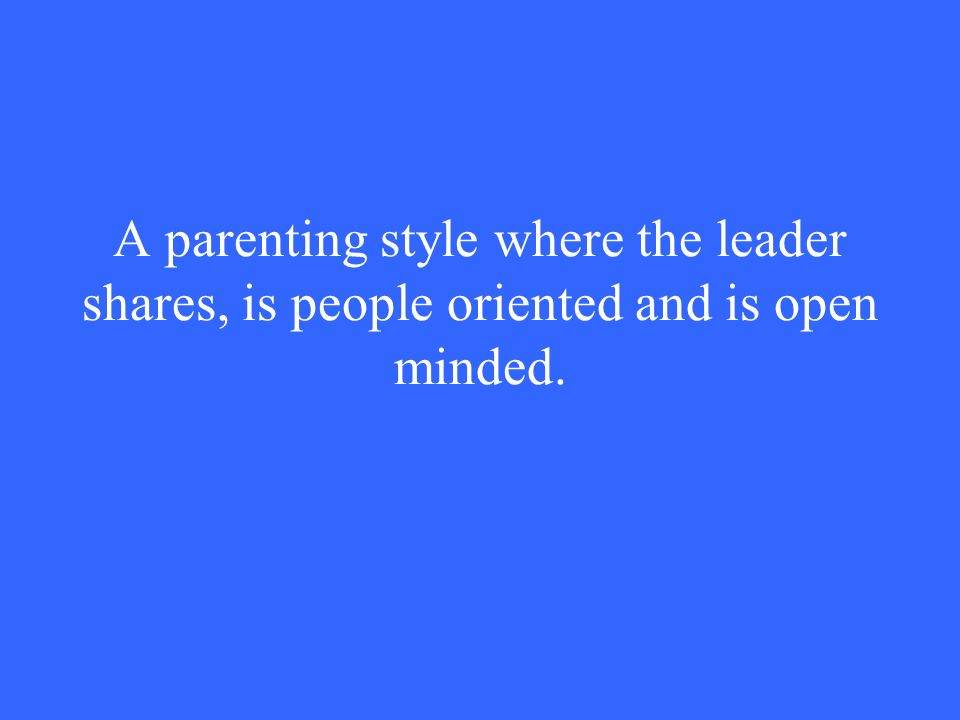 A parenting style where the leader shares, is people oriented and is open minded.