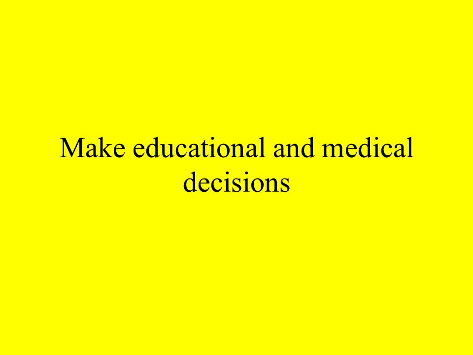 Make educational and medical decisions