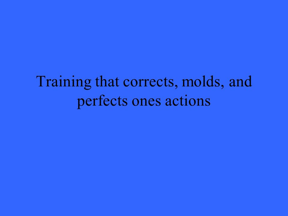 Training that corrects, molds, and perfects ones actions