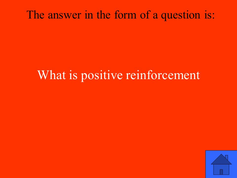 What is positive reinforcement The answer in the form of a question is: