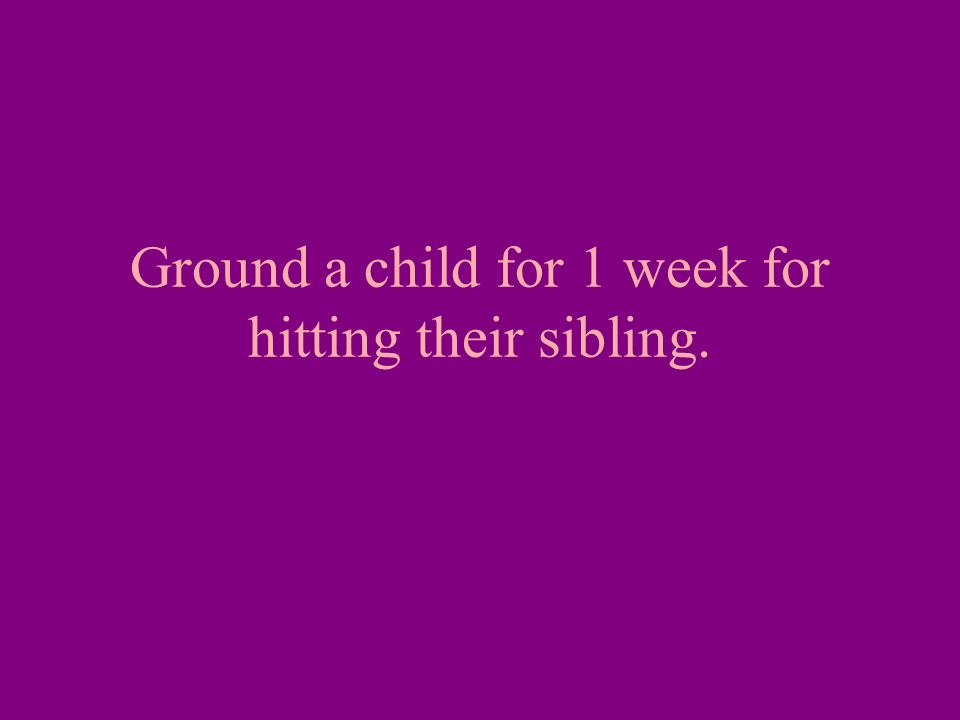 Ground a child for 1 week for hitting their sibling.