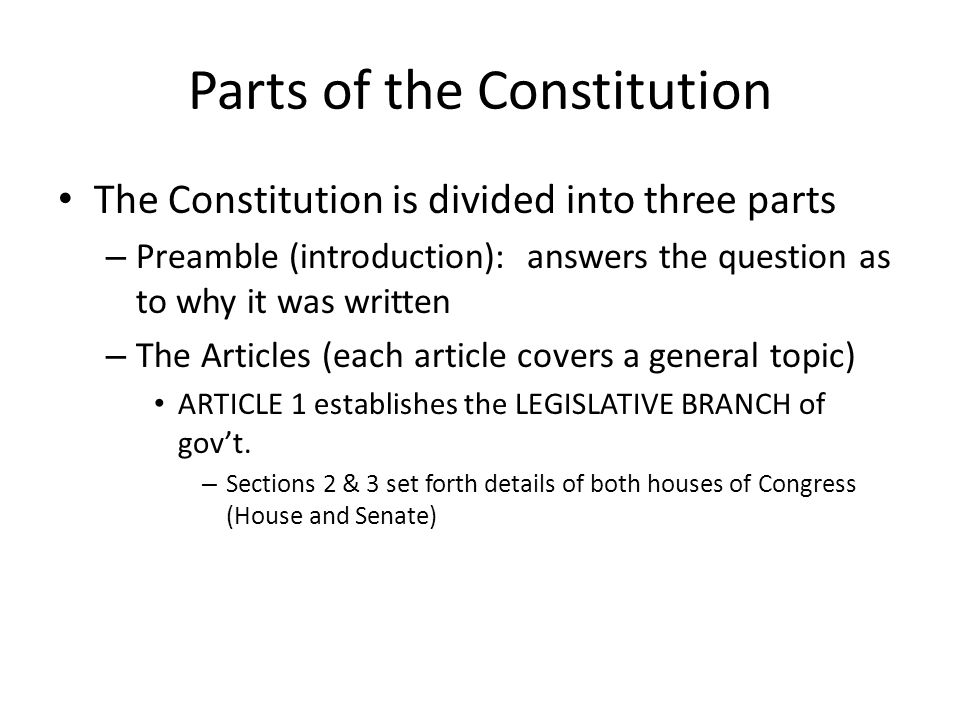 Parts of the Constitution The Constitution is divided into three parts – Preamble (introduction): answers the question as to why it was written – The Articles (each article covers a general topic) ARTICLE 1 establishes the LEGISLATIVE BRANCH of gov't.